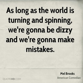 Mel Brooks - As long as the world is turning and spinning, we're gonna be dizzy and we're gonna make mistakes.