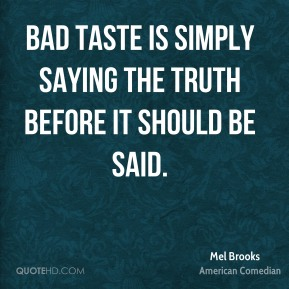 Bad taste is simply saying the truth before it should be said.