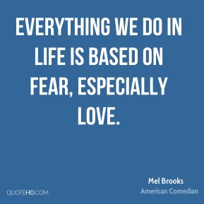 Everything we do in life is based on fear, especially love.