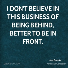 I don't believe in this business of being behind, better to be in front.