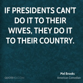 Mel Brooks - If presidents can't do it to their wives, they do it to their country.