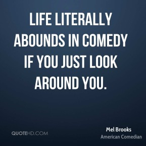 Mel Brooks - Life literally abounds in comedy if you just look around you.