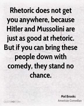 Rhetoric does not get you anywhere, because Hitler and Mussolini are just as good at rhetoric. But if you can bring these people down with comedy, they stand no chance.