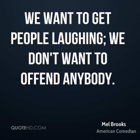 We want to get people laughing; we don't want to offend anybody.