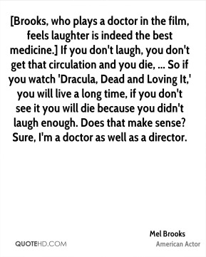 Mel Brooks  - [Brooks, who plays a doctor in the film, feels laughter is indeed the best medicine.] If you don't laugh, you don't get that circulation and you die, ... So if you watch 'Dracula, Dead and Loving It,' you will live a long time, if you don't see it you will die because you didn't laugh enough. Does that make sense? Sure, I'm a doctor as well as a director.
