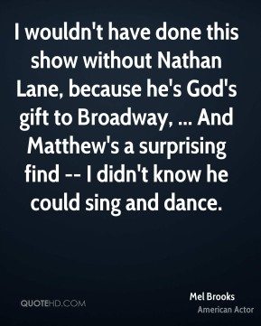Mel Brooks  - I wouldn't have done this show without Nathan Lane, because he's God's gift to Broadway, ... And Matthew's a surprising find -- I didn't know he could sing and dance.