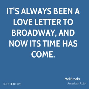 Mel Brooks  - It's always been a love letter to Broadway, and now its time has come.