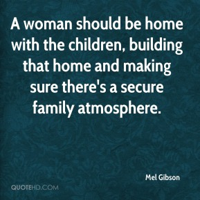 A woman should be home with the children, building that home and making sure there's a secure family atmosphere.