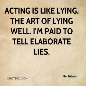 Acting is like lying. The art of lying well. I'm paid to tell elaborate lies.