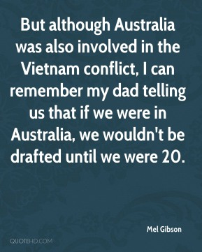 Mel Gibson - But although Australia was also involved in the Vietnam conflict, I can remember my dad telling us that if we were in Australia, we wouldn't be drafted until we were 20.