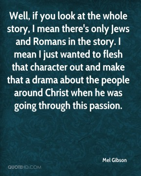 Well, if you look at the whole story, I mean there's only Jews and Romans in the story. I mean I just wanted to flesh that character out and make that a drama about the people around Christ when he was going through this passion.
