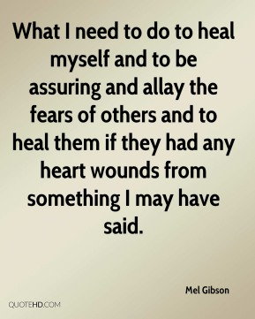 What I need to do to heal myself and to be assuring and allay the fears of others and to heal them if they had any heart wounds from something I may have said.
