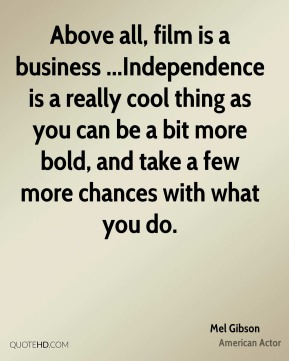 Above all, film is a business ...Independence is a really cool thing as you can be a bit more bold, and take a few more chances with what you do.