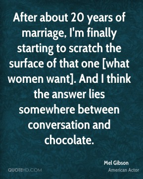 After about 20 years of marriage, I'm finally starting to scratch the surface of that one [what women want]. And I think the answer lies somewhere between conversation and chocolate.