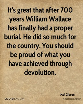 Mel Gibson  - It's great that after 700 years William Wallace has finally had a proper burial. He did so much for the country. You should be proud of what you have achieved through devolution.