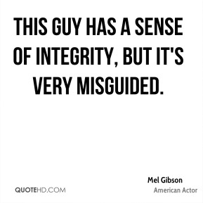 Mel Gibson  - This guy has a sense of integrity, but it's very misguided.