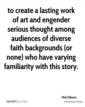 to create a lasting work of art and engender serious thought among audiences of diverse faith backgrounds (or none) who have varying familiarity with this story.