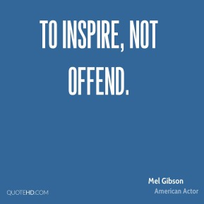 Mel Gibson  - to inspire, not offend.