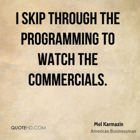 I skip through the programming to watch the commercials.