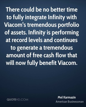 There could be no better time to fully integrate Infinity with Viacom's tremendous portfolio of assets. Infinity is performing at record levels and continues to generate a tremendous amount of free cash flow that will now fully benefit Viacom.
