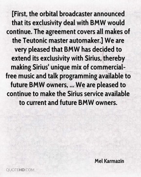 Mel Karmazin  - [First, the orbital broadcaster announced that its exclusivity deal with BMW would continue. The agreement covers all makes of the Teutonic master automaker.] We are very pleased that BMW has decided to extend its exclusivity with Sirius, thereby making Sirius' unique mix of commercial-free music and talk programming available to future BMW owners, ... We are pleased to continue to make the Sirius service available to current and future BMW owners.