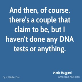 Merle Haggard - And then, of course, there's a couple that claim to be, but I haven't done any DNA tests or anything.