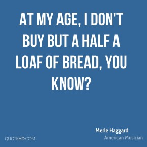 At my age, I don't buy but a half a loaf of bread, you know?
