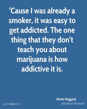 'Cause I was already a smoker, it was easy to get addicted. The one thing that they don't teach you about marijuana is how addictive it is.