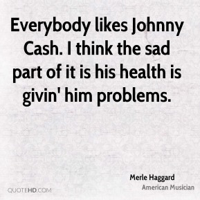 Everybody likes Johnny Cash. I think the sad part of it is his health is givin' him problems.