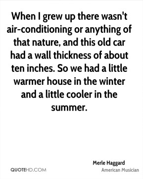 When I grew up there wasn't air-conditioning or anything of that nature, and this old car had a wall thickness of about ten inches. So we had a little warmer house in the winter and a little cooler in the summer.