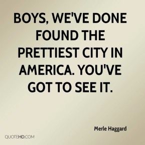 Merle Haggard  - Boys, we've done found the prettiest city in America. You've got to see it.