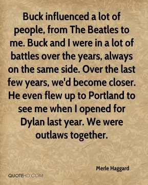 Merle Haggard  - Buck influenced a lot of people, from The Beatles to me. Buck and I were in a lot of battles over the years, always on the same side. Over the last few years, we'd become closer. He even flew up to Portland to see me when I opened for Dylan last year. We were outlaws together.