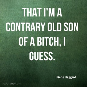 Merle Haggard  - That I'm a contrary old son of a bitch, I guess.