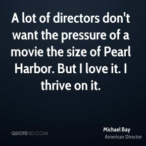 Michael Bay - A lot of directors don't want the pressure of a movie the size of Pearl Harbor. But I love it. I thrive on it.
