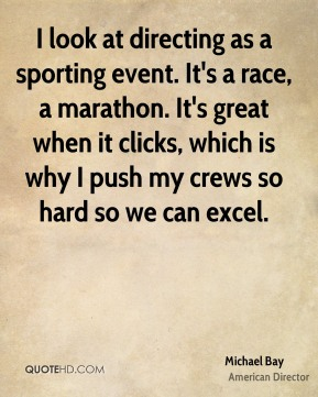 I look at directing as a sporting event. It's a race, a marathon. It's great when it clicks, which is why I push my crews so hard so we can excel.