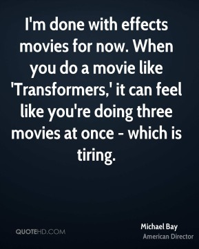 I'm done with effects movies for now. When you do a movie like 'Transformers,' it can feel like you're doing three movies at once - which is tiring.