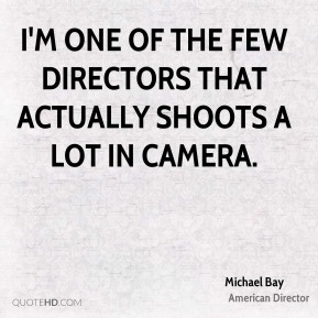 I'm one of the few directors that actually shoots a lot in camera.