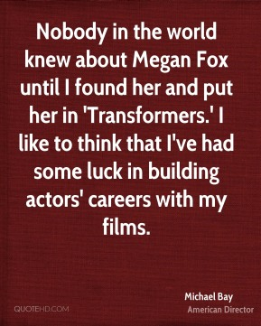 Nobody in the world knew about Megan Fox until I found her and put her in 'Transformers.' I like to think that I've had some luck in building actors' careers with my films.