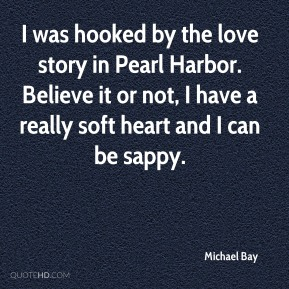 Michael Bay  - I was hooked by the love story in Pearl Harbor. Believe it or not, I have a really soft heart and I can be sappy.