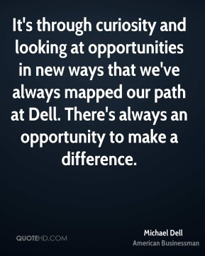 Michael Dell - It's through curiosity and looking at opportunities in new ways that we've always mapped our path at Dell. There's always an opportunity to make a difference.