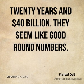 Michael Dell - Twenty years and $40 billion. They seem like good round numbers.