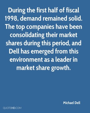 Michael Dell  - During the first half of fiscal 1998, demand remained solid. The top companies have been consolidating their market shares during this period, and Dell has emerged from this environment as a leader in market share growth.