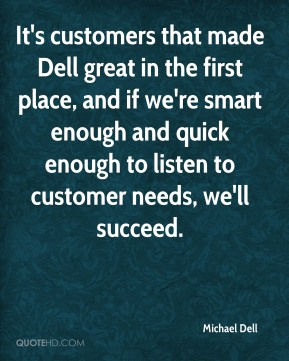 Michael Dell  - It's customers that made Dell great in the first place, and if we're smart enough and quick enough to listen to customer needs, we'll succeed.