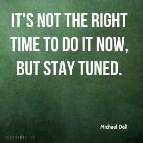 It's not the right time to do it now, but stay tuned.