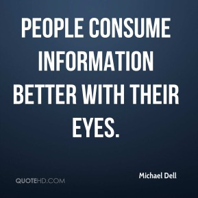 Michael Dell  - People consume information better with their eyes.