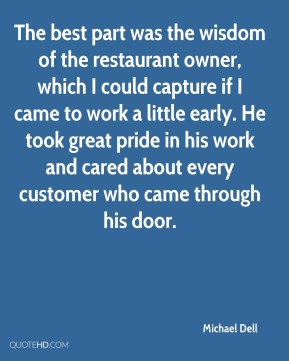 The best part was the wisdom of the restaurant owner, which I could capture if I came to work a little early. He took great pride in his work and cared about every customer who came through his door.