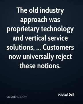Michael Dell  - The old industry approach was proprietary technology and vertical service solutions, ... Customers now universally reject these notions.