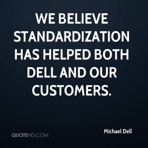 We believe standardization has helped both Dell and our customers.