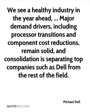 Michael Dell  - We see a healthy industry in the year ahead, ... Major demand drivers, including processor transitions and component cost reductions, remain solid, and consolidation is separating top companies such as Dell from the rest of the field.