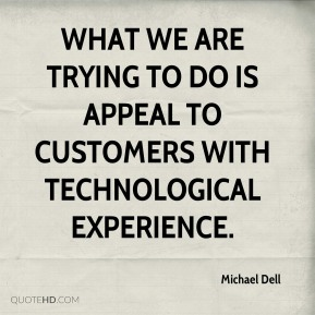 Michael Dell  - What we are trying to do is appeal to customers with technological experience.